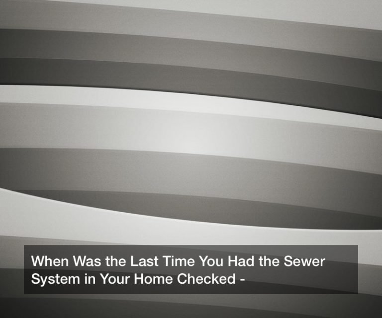 When Was the Last Time You Had the Sewer System in Your Home Checked?