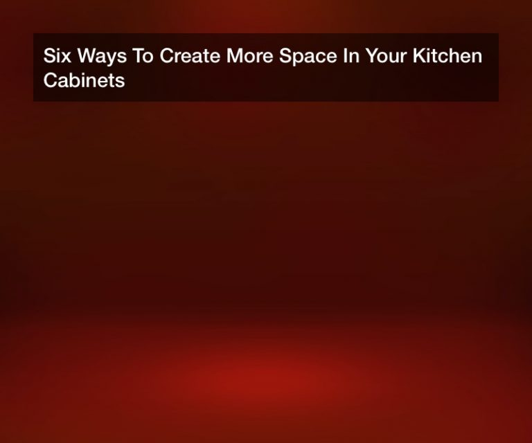 Six Ways To Create More Space In Your Kitchen Cabinets