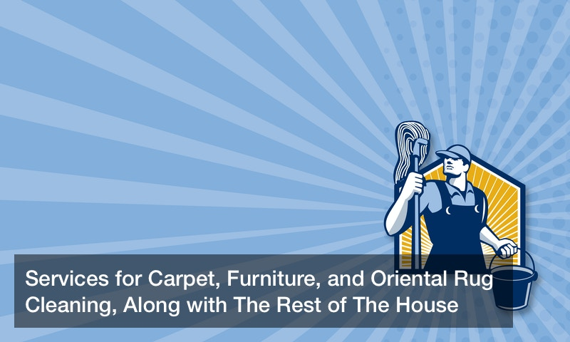 Services for Carpet, Furniture, and Oriental Rug Cleaning, Along with The Rest of The House