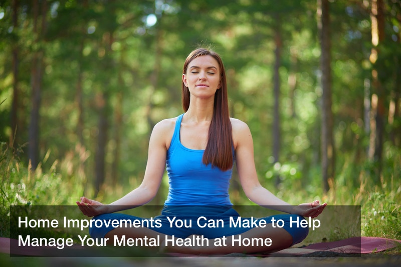 Home Improvements You Can Make to Help Manage Your Mental Health at Home