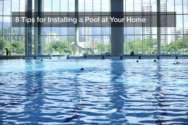 8 Tips for Installing a Pool at Your Home