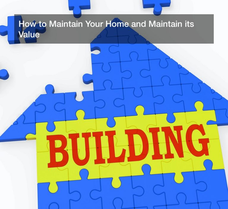 How to Maintain Your Home and Maintain its Value