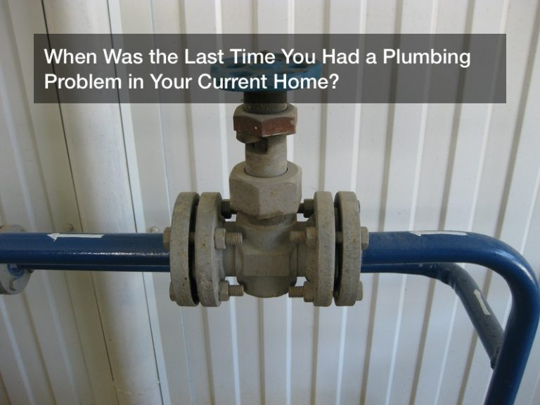 When Was the Last Time You Had a Plumbing Problem in Your Current Home?