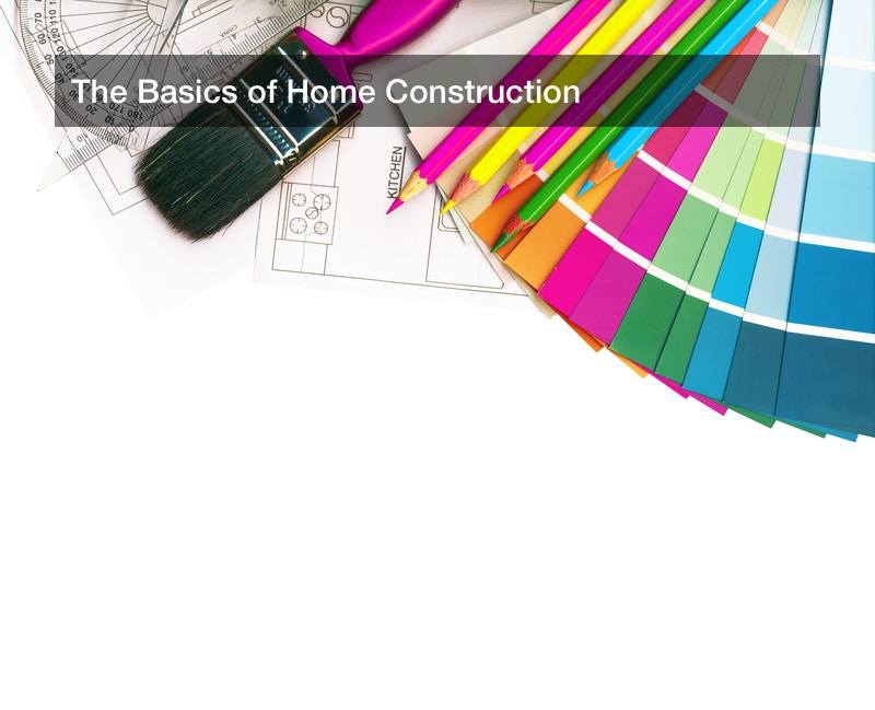 The Basics of Home Construction