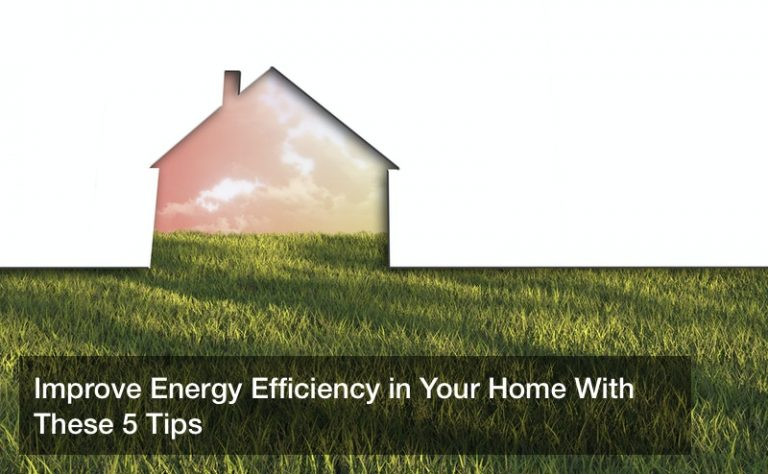 Improve Energy Efficiency in Your Home With These 5 Tips