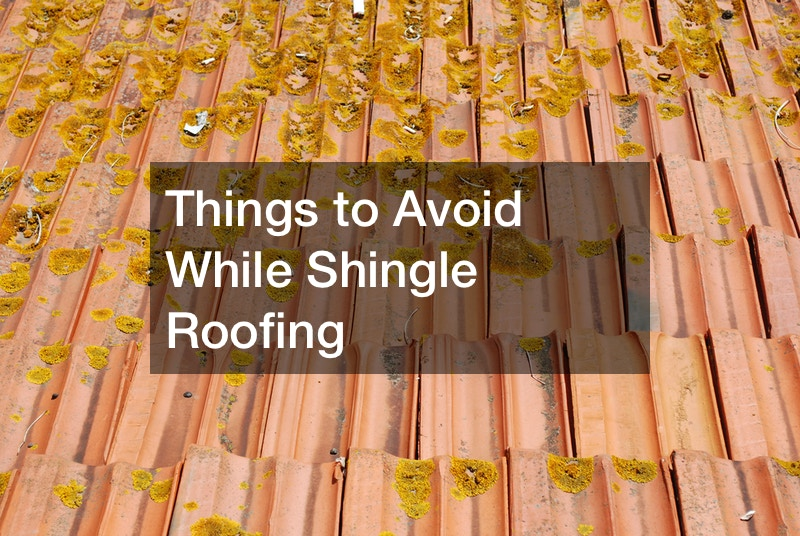 Things to Avoid While Shingle Roofing